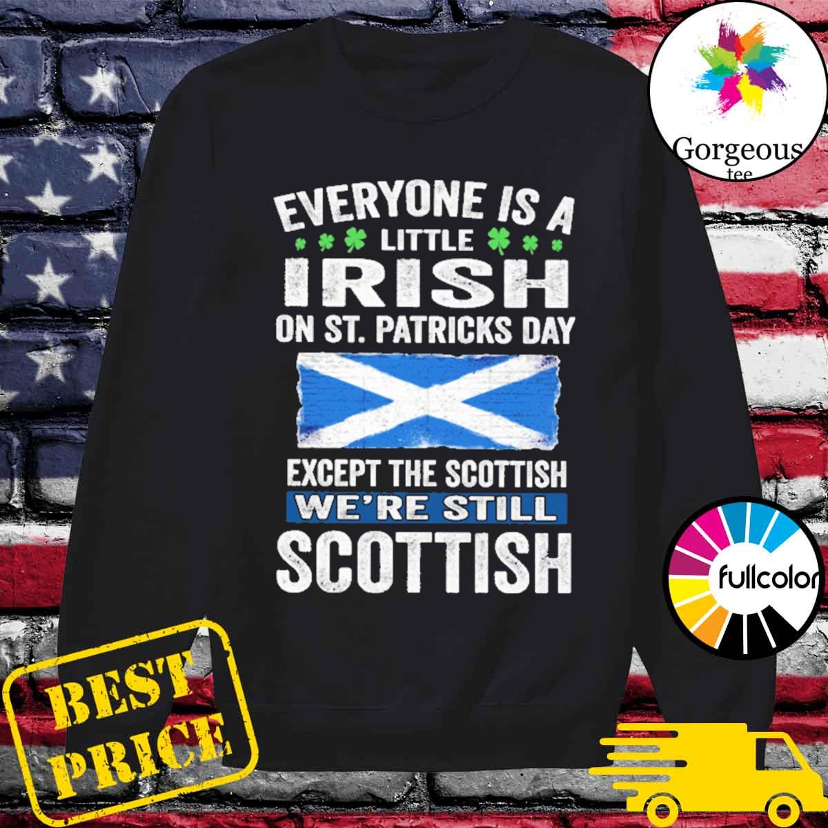 Everyone is a little Irish on St patrick's day except Scottish we're still Scottish s Sweater