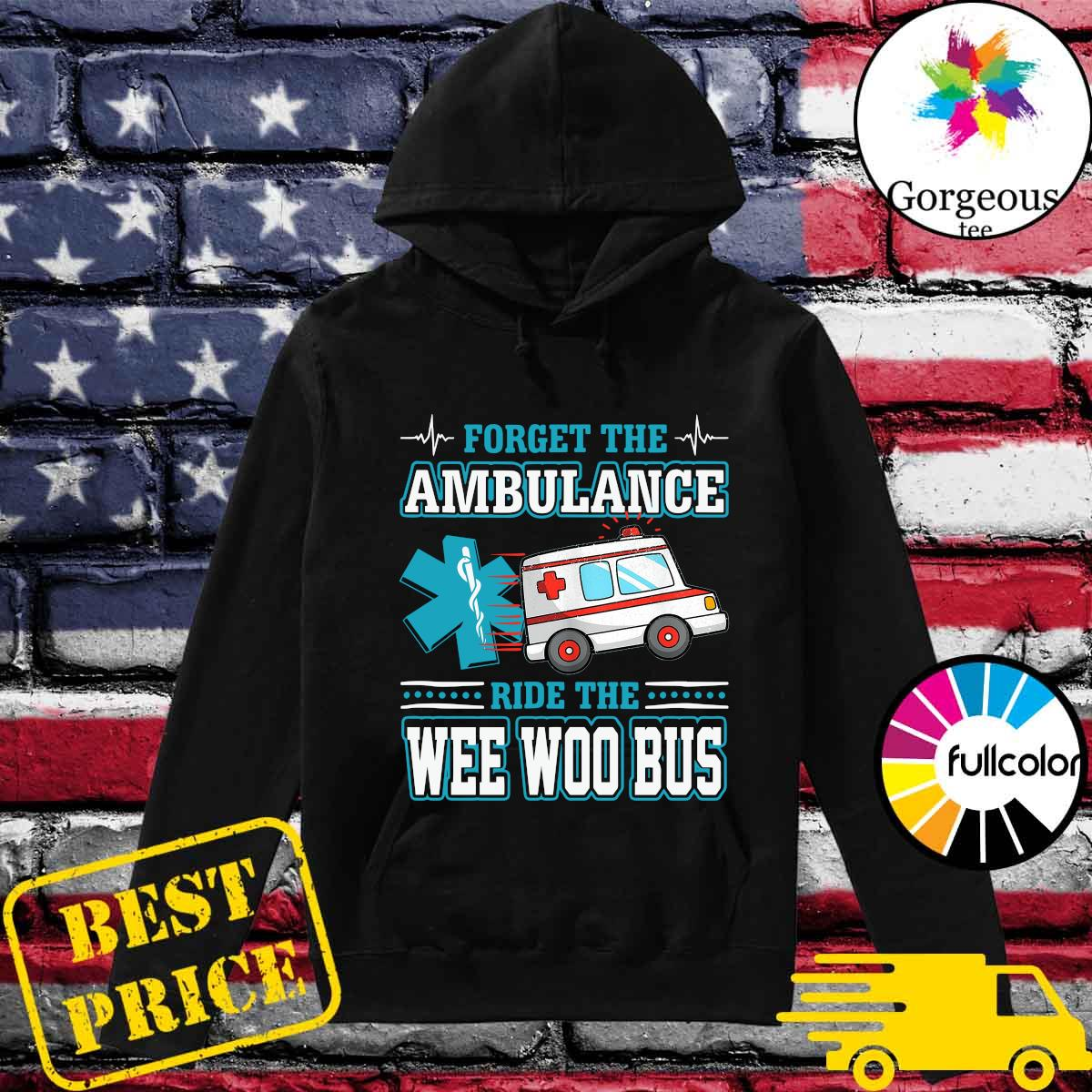 Forget The Ambulance Ride The Wee Woo Bus Shirt Hoodie