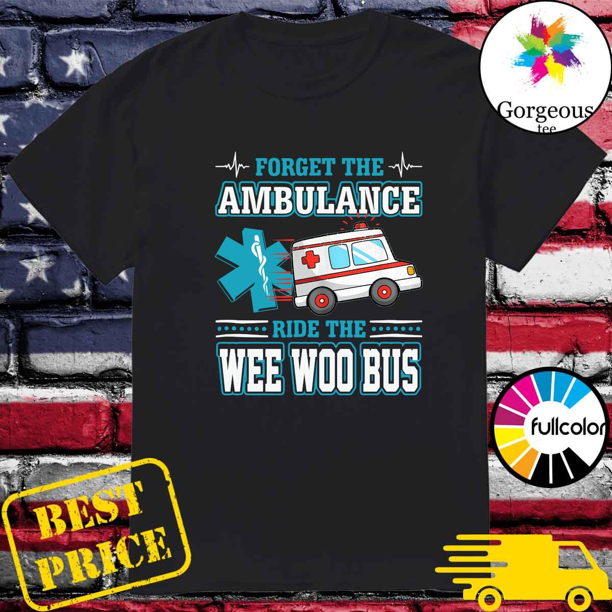 Forget The Ambulance Ride The Wee Woo Bus Shirt