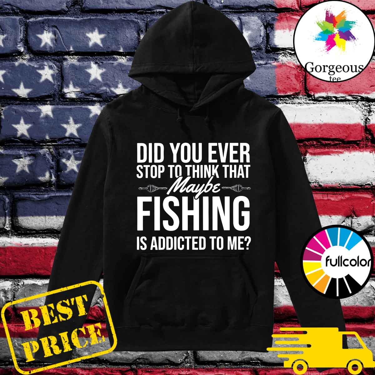 Official Did You Ever Stop To Think That Maybe Fishing Is Addicted To Me Shirt Hoodie