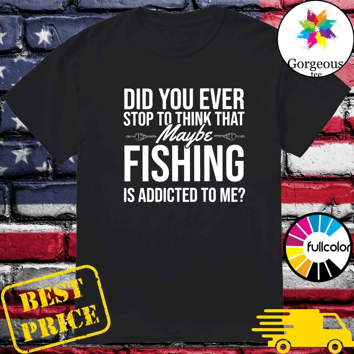 Official Did You Ever Stop To Think That Maybe Fishing Is Addicted To Me Shirt