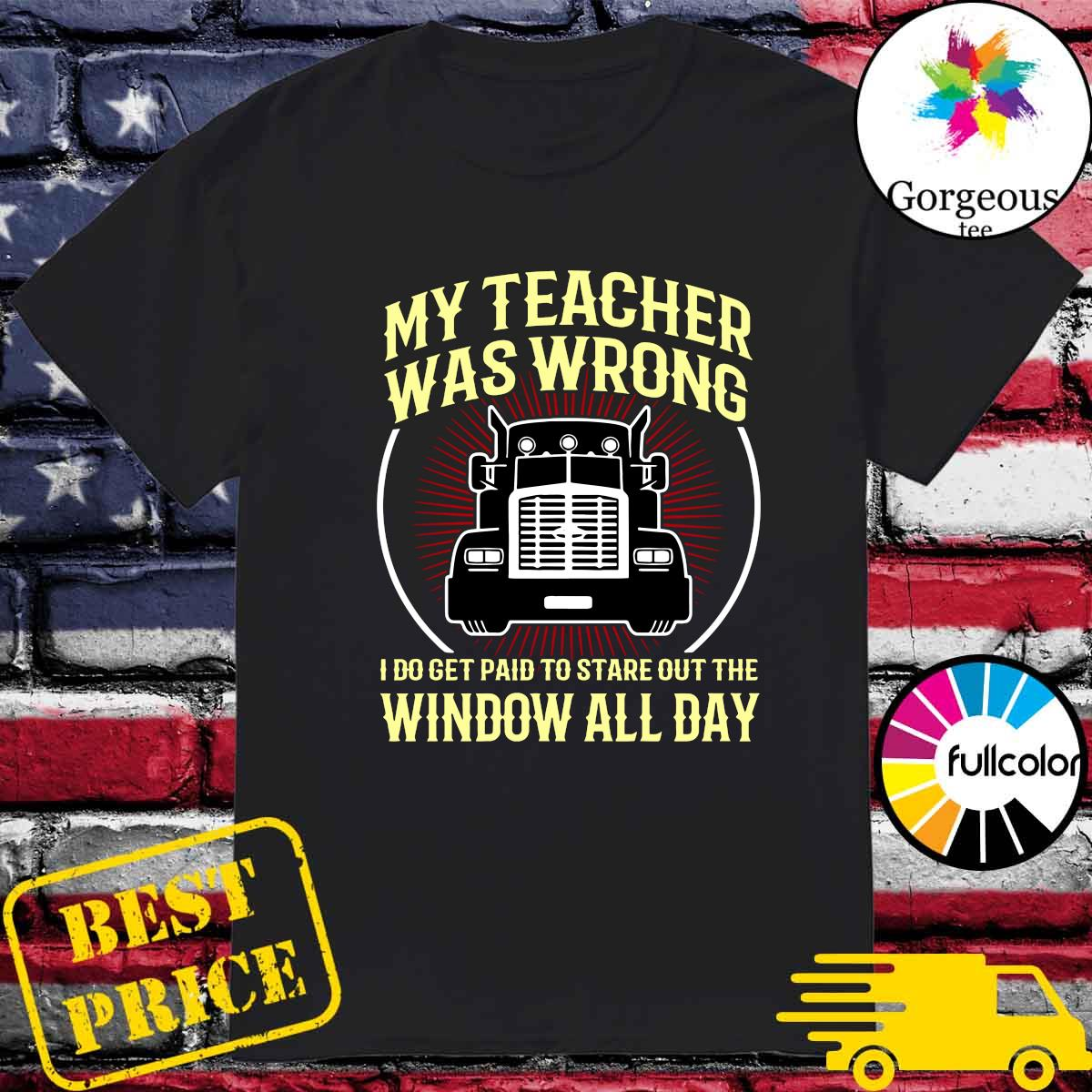 Official My Teacher Was Wrong I Do Get Paid To Stare Out The Window All Day Shirt