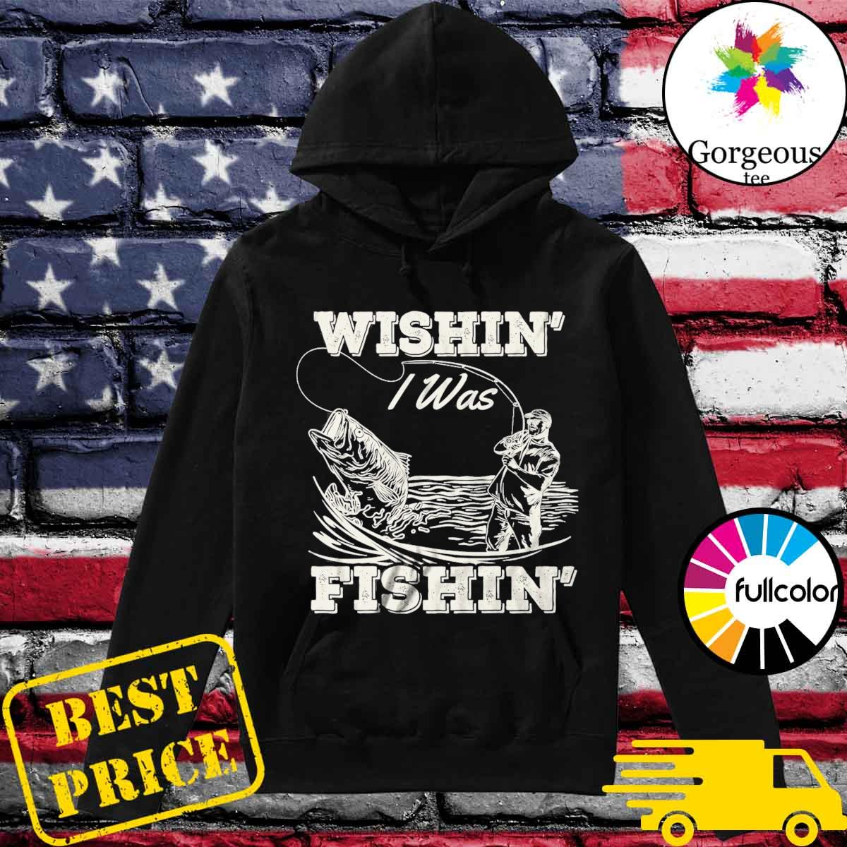 Official Wishin' I Was Fishin' Shirt Hoodie