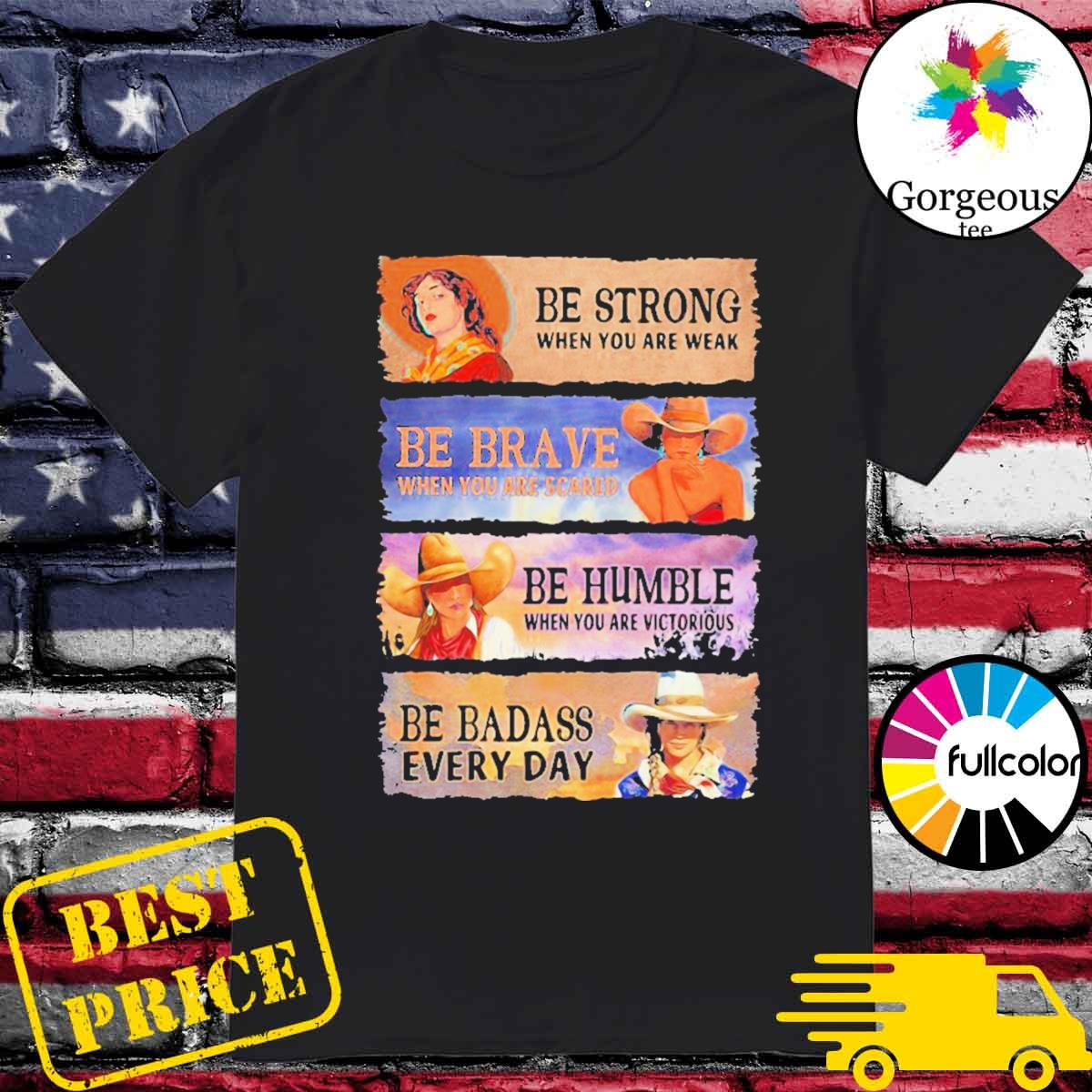 Be strong when you are weak be brave be humble be badass everyday cowboy girl shirt