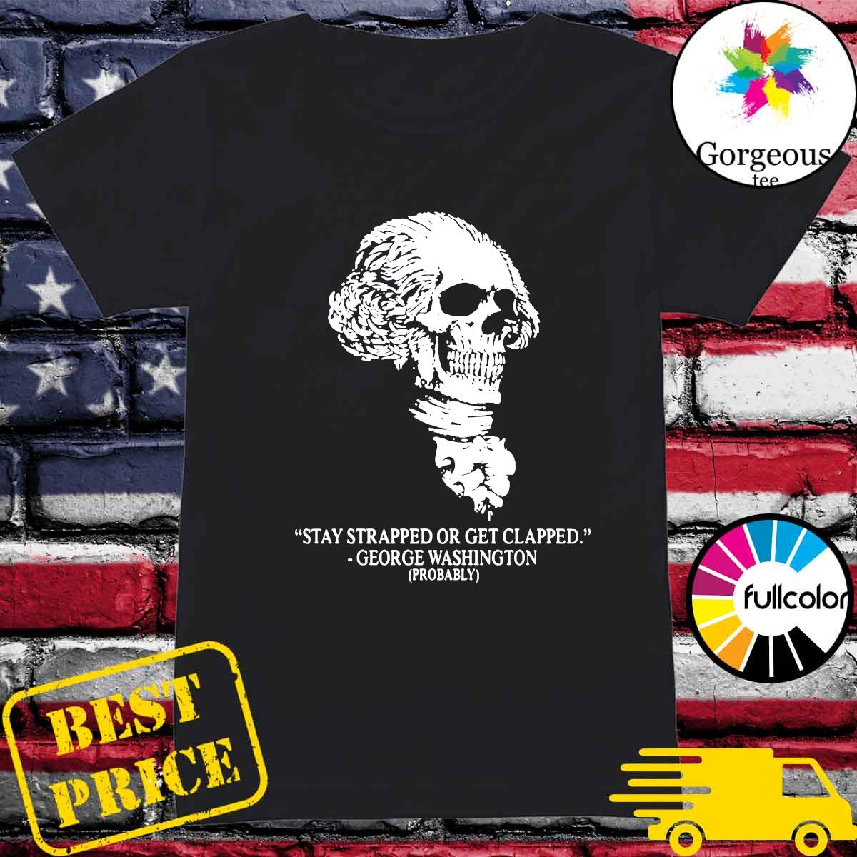 Warrior 12 Stay Strapped Or Get Clapped George Washington Probably Shirt Hoodie Sweater Long Sleeve And Tank Top Meme generator, instant notifications, image/video download, achievements and many more! gorgeoustee