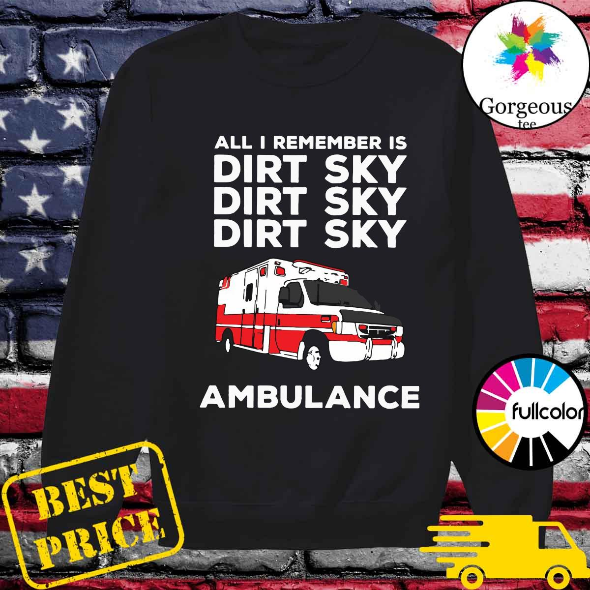 Ambulance All I Remember Is Dirt Sky Shirt Sweater
