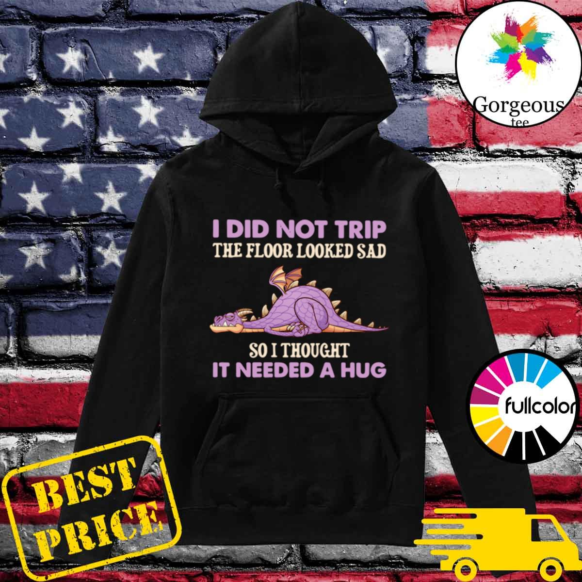 Dragon I Did Not Trip The Floor Looked Sad So I Thought It Needed A Hug s Hoodie