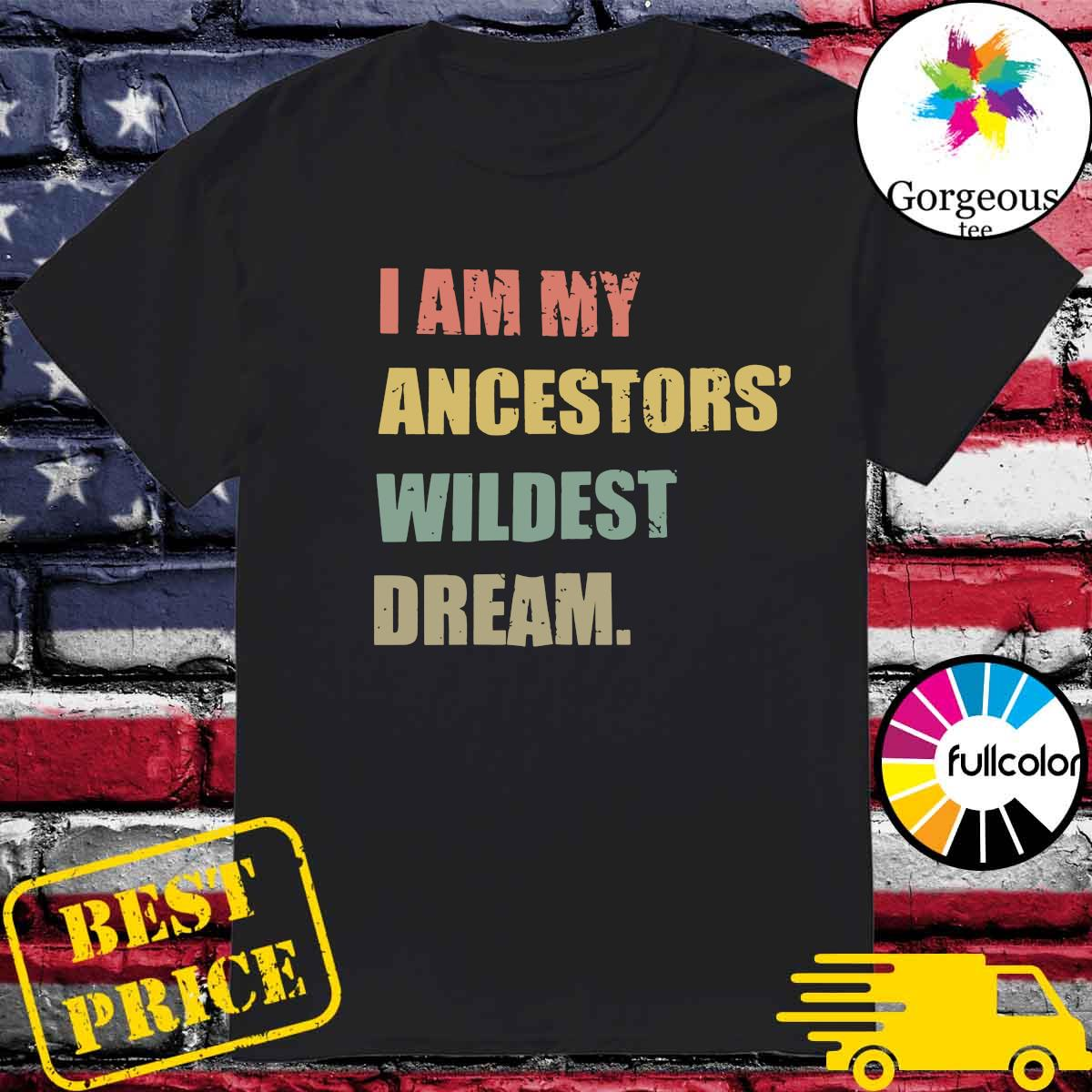 I Am My Ancestor's Wildest Dream Shirt